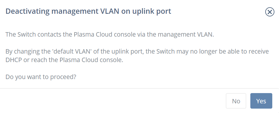 Deactivating management VLAN on uplink port The Switch contacts the Plasma Cloud console via the management VLAN.  By changing the 'default VLAN' of the uplink port, the Switch may no longer be able to receive DHCP or reach the Plasma Cloud console.  Do you want to proceed?