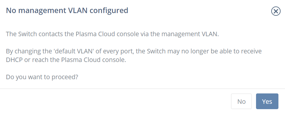 No management VLAN configured The Switch contacts the Plasma Cloud console via the management VLAN.  By changing the 'default VLAN' of every port, the Switch may no longer be able to receive DHCP or reach the Plasma Cloud console.  Do you want to proceed?
